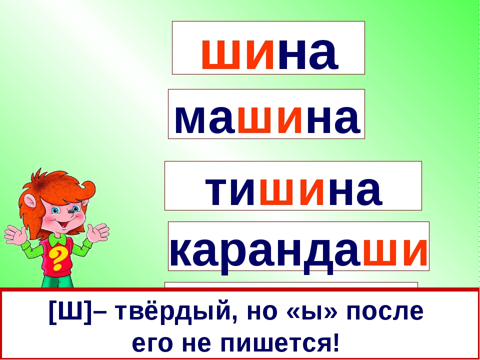 шина машина карандаши тишина малыши [Ш]– твёрдый, но «ы» после его не пишется!