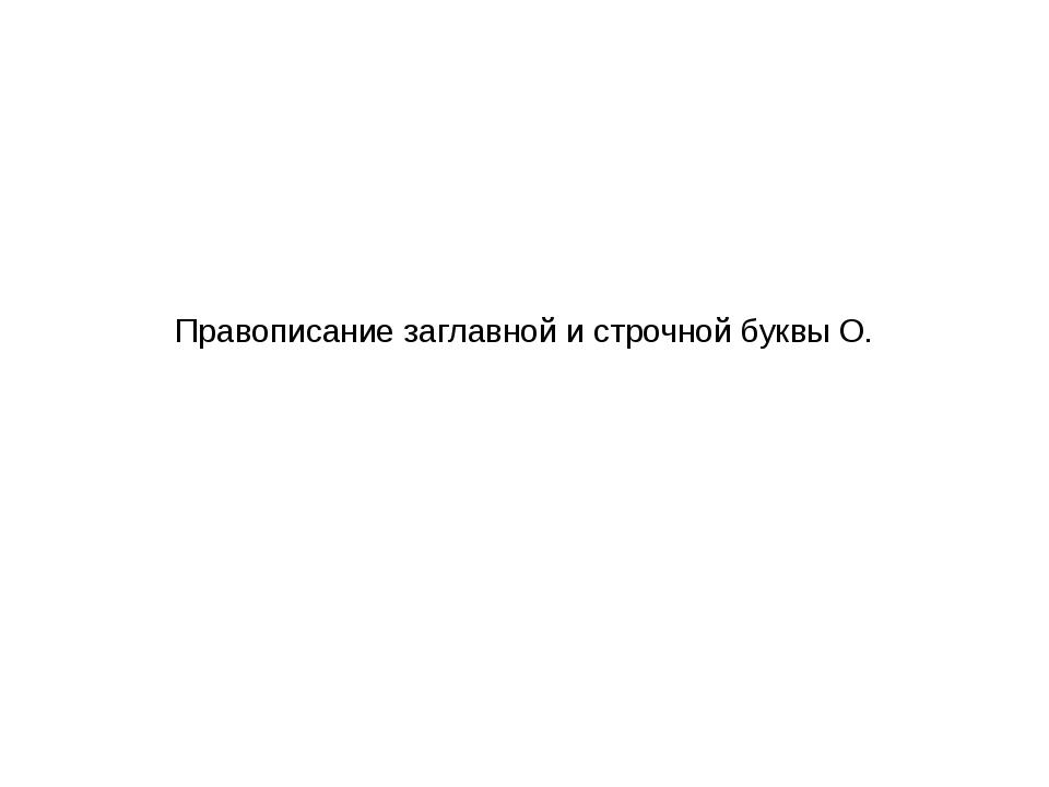 Правописание заглавной и строчной буквы О.