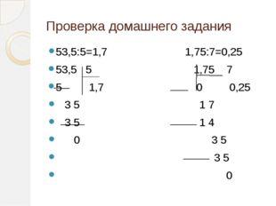 Проверка домашнего задания 53,5:5=1,7 1,75:7=0,25 53,5 5 1,75 7 5 1,7 0 0,25