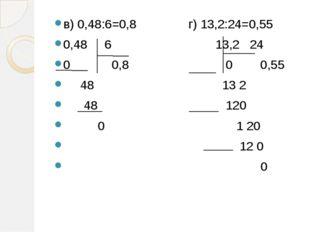 в) 0,48:6=0,8 г) 13,2:24=0,55 0,48 6 13,2 24 0 0,8 0 0,55 48 13 2 48 120 0 1