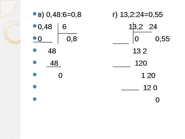 в) 0,48:6=0,8 г) 13,2:24=0,55 0,48 6 13,2 24 0 0,8 0 0,55 48 13 2 48 120 0 1...