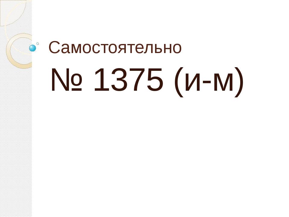 Самостоятельно № 1375 (и-м)