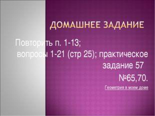 Повторить п. 1-13; вопросы 1-21 (стр 25); практическое задание 57 №65,70. Гео