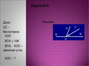 Задача №4 Решение: Дано: OC – биссектриса ےAOD ےBOA = 108˚ ےBOA, ےAOD – смежн