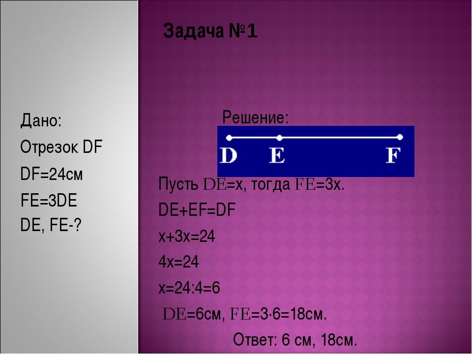 Задача №1 Решение: Пусть DE=x, тогда FE=3x. DE+EF=DF x+3x=24 4x=24 x=24:4=6 D...
