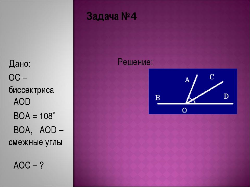 Задача №4 Решение: Дано: OC – биссектриса ےAOD ےBOA = 108˚ ےBOA, ےAOD – смежн...