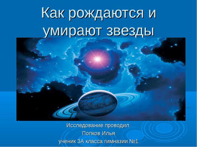Как рождаются и умирают звезды Исследование проводил Попков Илья ученик 3А кл...