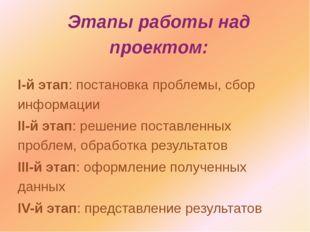 Этапы работы над проектом: I-й этап: постановка проблемы, сбор информации II-