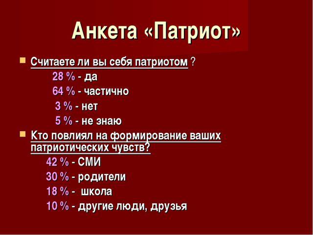 Анкета «Патриот» Считаете ли вы себя патриотом ?  28 % - да  64 % - частичн...