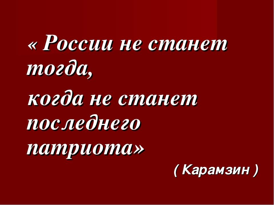 « России не станет тогда, когда не станет последнего патриота» ( Карамзин )