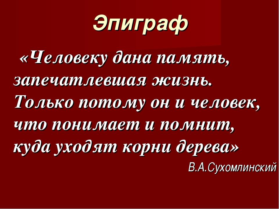 Эпиграф «Человеку дана память, запечатлевшая жизнь. Только потому он и челове...