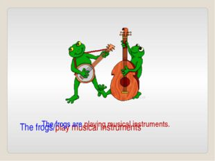 The frogs/play musical instruments The frogs are playing musical instruments.