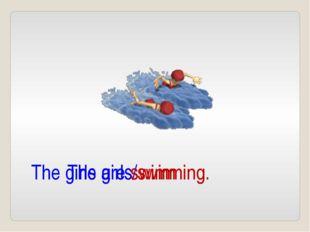 The girls/swim The girls are swimming.
