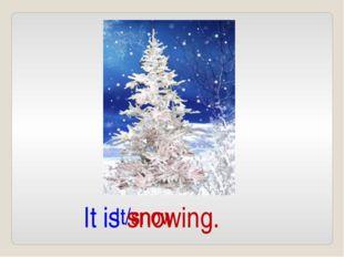 It/snow It is snowing.