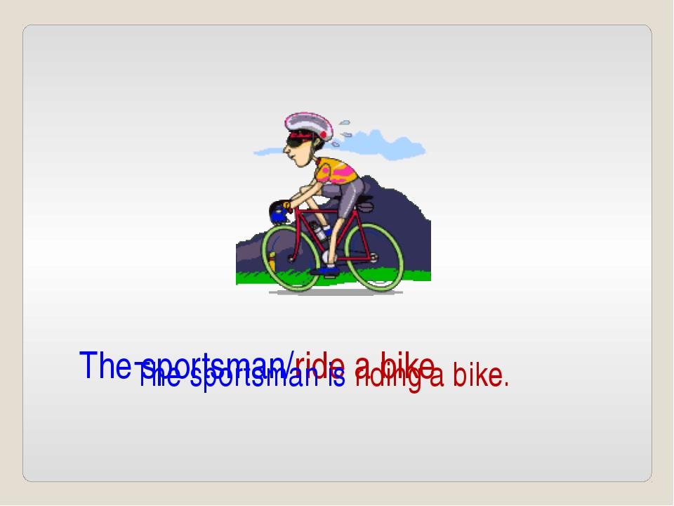 The sportsman/ride a bike The sportsman is riding a bike.
