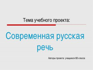 Тема учебного проекта: Современная русская речь Авторы проекта: учащиеся 6В к