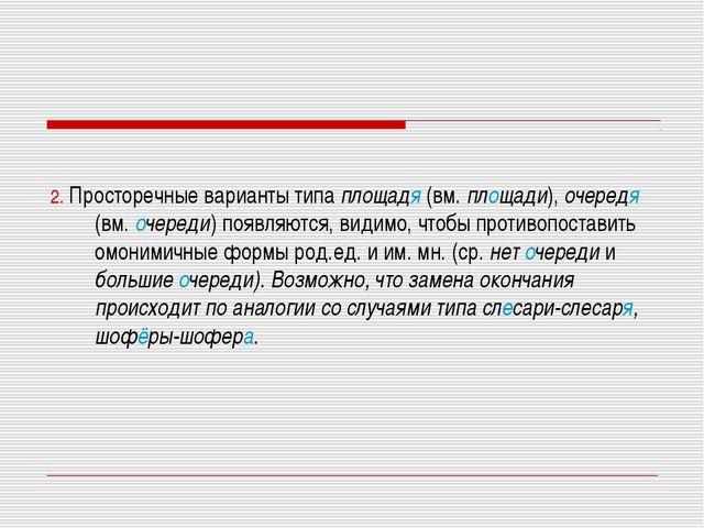 2. Просторечные варианты типа площадя (вм. площади), очередя (вм. очереди) п...