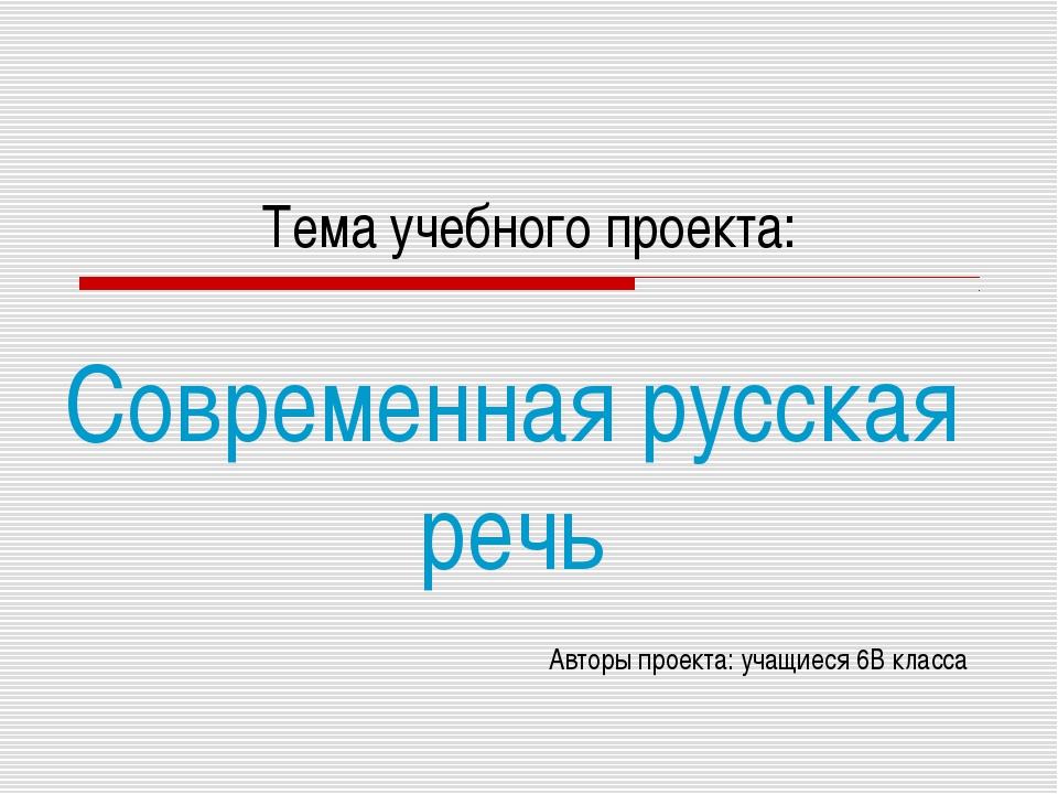 Тема учебного проекта: Современная русская речь Авторы проекта: учащиеся 6В к...