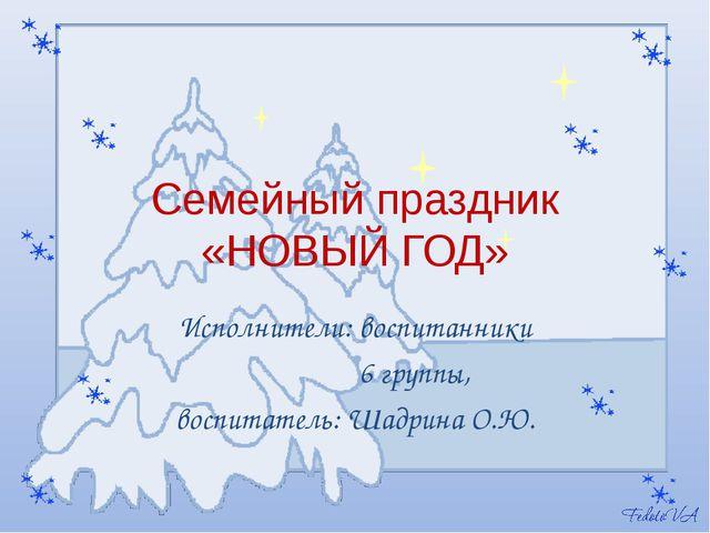 Семейный праздник «НОВЫЙ ГОД» Исполнители: воспитанники 6 группы, воспитатель...