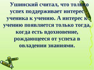 Ушинский считал, что только успех поддерживает интерес ученика к учению. А ин