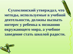 Сухомлинский утверждал, что методы, используемые в учебной деятельности, долж