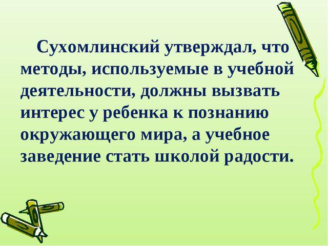 Сухомлинский утверждал, что методы, используемые в учебной деятельности, долж...