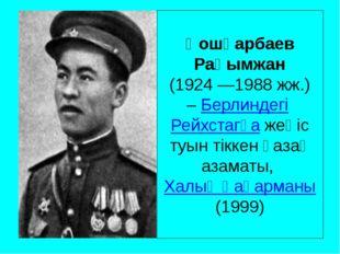 Қошқарбаев Рақымжан (1924 —1988 жж.) –БерлиндегіРейхстагқажеңіс туын тікке