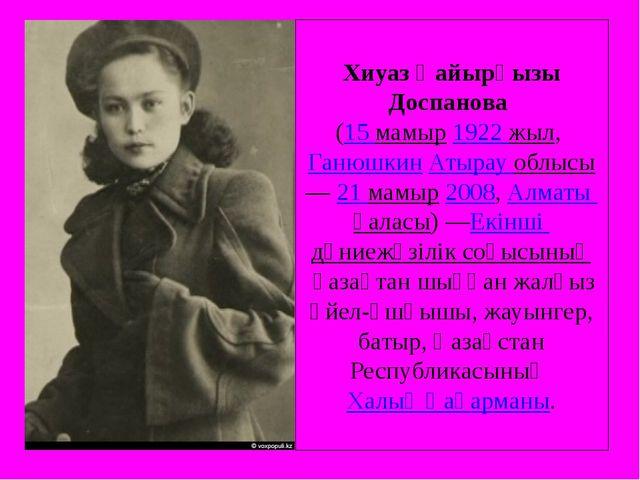 Хиуаз Қайырқызы Доспанова (15 мамыр1922 жыл,ГанюшкинАтырау облысы—21 мам...