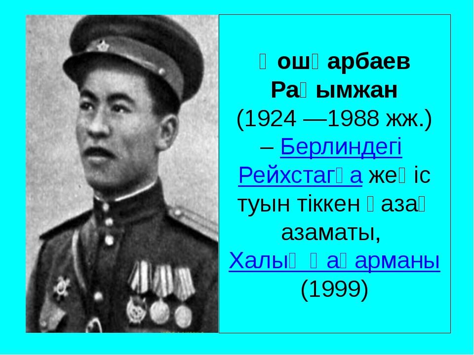 Қошқарбаев Рақымжан (1924 —1988 жж.) –БерлиндегіРейхстагқажеңіс туын тікке...