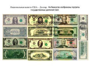 Национальная валюта США – Доллар. На банкнотах изображены портреты государст