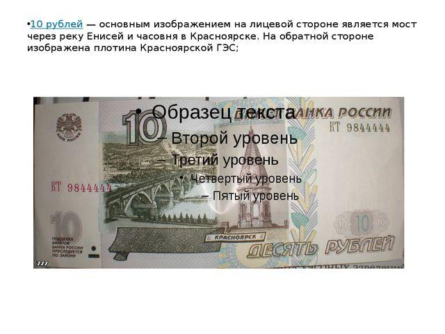 10 рублей— основным изображением на лицевой стороне является мост через реку...