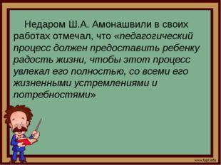 Недаром Ш.А. Амонашвили в своих работах отмечал, что «педагогический процесс