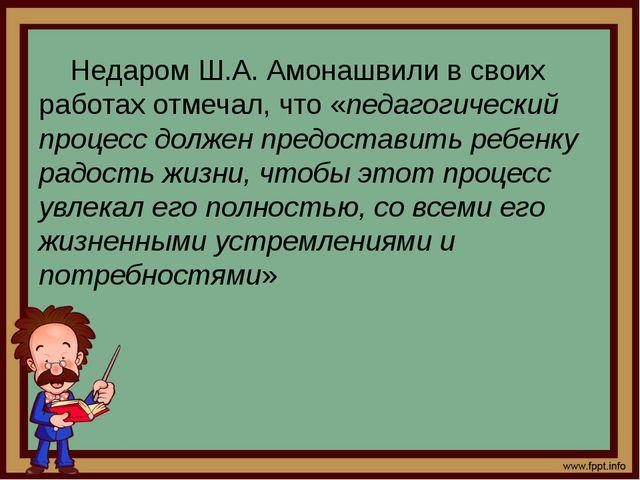 Недаром Ш.А. Амонашвили в своих работах отмечал, что «педагогический процесс...