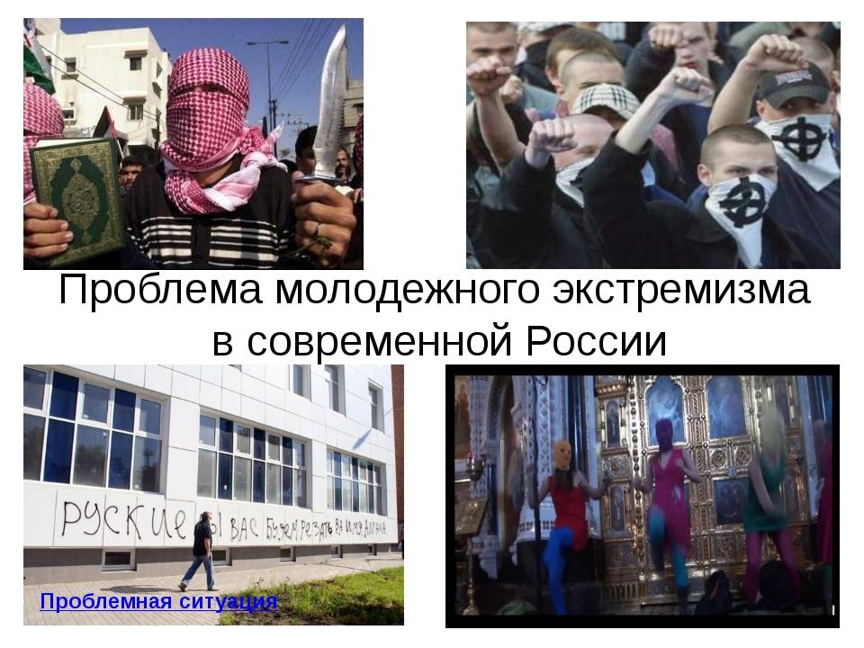 Проблема молодежного экстремизма в современной России Проблемная ситуация