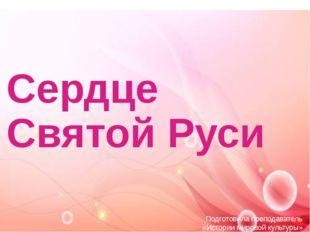 Сердце Святой Руси Подготовила преподаватель «Истории мировой культуры» ГФ ГБ
