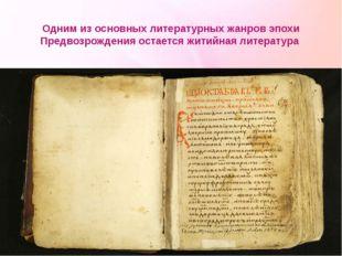 Одним из основных литературных жанров эпохи Предвозрождения остается житийная
