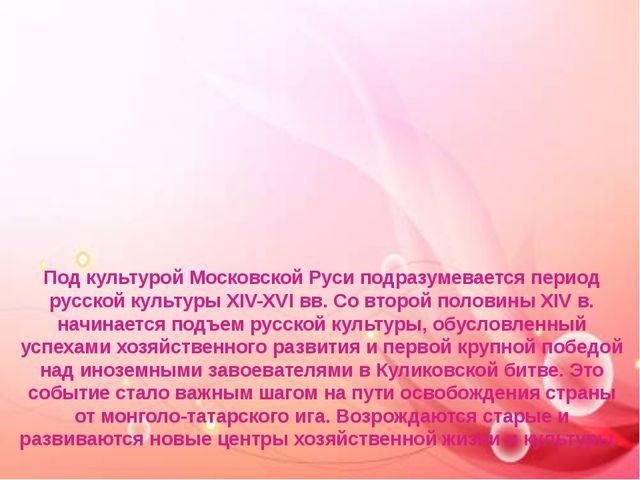 Под культурой Московской Руси подразумевается период русской культуры XIV-XVI...