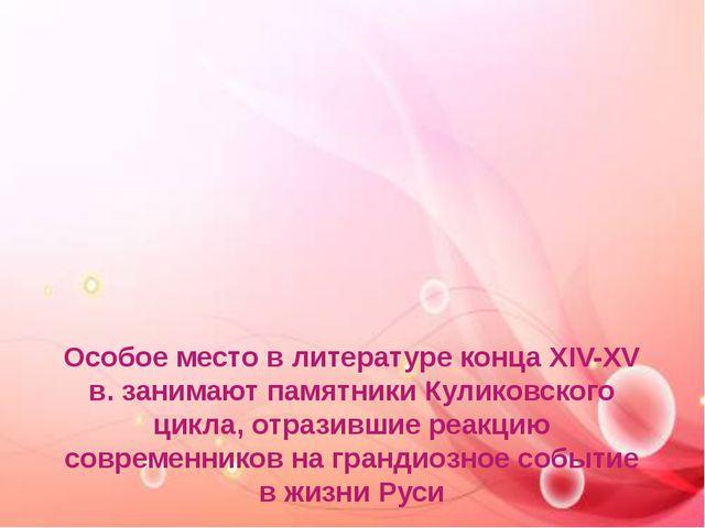 Особое место в литературе конца XIV-XV в. занимают памятники Куликовского цик...