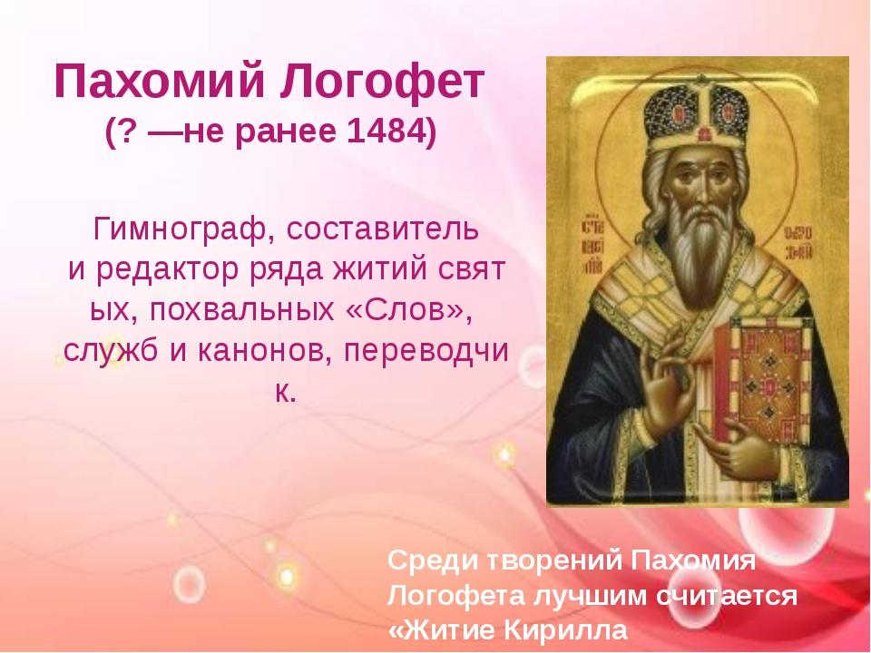Пахомий Логофет (? —не ранее1484) Гимнограф, составитель иредакторрядаж...