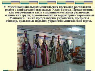 Музей национальных монгольских костюмов расположен рядом с центральной площад