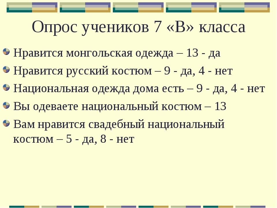 Опрос учеников 7 «В» класса Нравится монгольская одежда – 13 - да Нравится ру...
