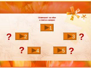 1 2 3 4 5 Отвечают на один и тот же вопрос ? ? ? ?