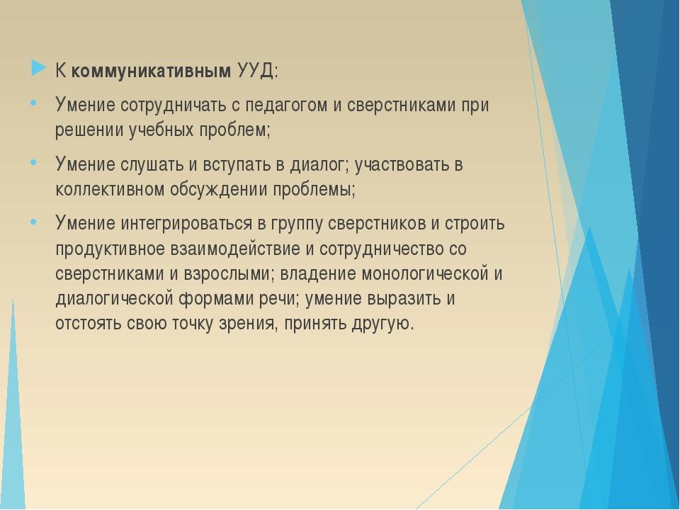 К коммуникативным УУД: Умение сотрудничать с педагогом и сверстниками при реш...