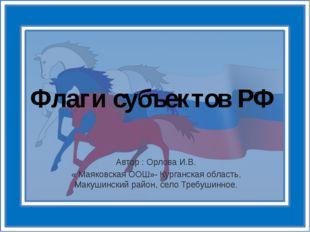Флаги субъектов РФ Автор : Орлова И.В. « Маяковская ООШ»- Курганская область,