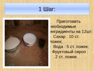 1 Шаг: Приготовить необходимые ингридиенты на 12шт: - Сахар : 10 ст. ложек; -