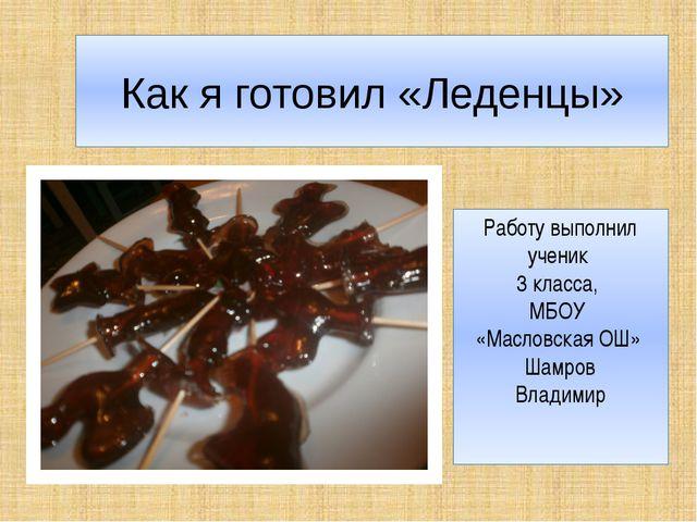 Как я готовил «Леденцы» Работу выполнил ученик 3 класса, МБОУ «Масловская ОШ»...