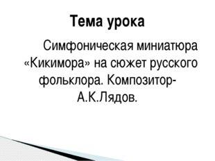 Симфоническая миниатюра «Кикимора» на сюжет русского фольклора. Композитор-