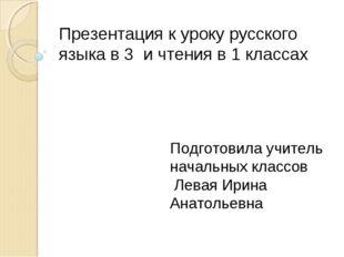 Презентация к уроку русского языка в 3 и чтения в 1 классах Подготовила учите