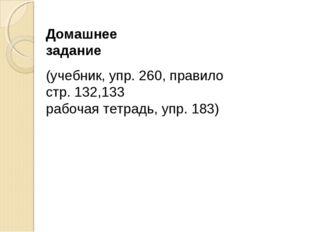 Домашнее задание (учебник, упр. 260, правило стр. 132,133 рабочая тетрадь, уп