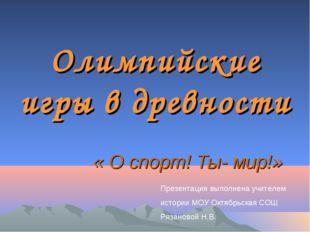 Олимпийские игры в древности « О спорт! Ты- мир!» Презентация выполнена учите